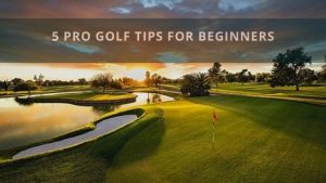 5 Pro Golf Tips For Beginners